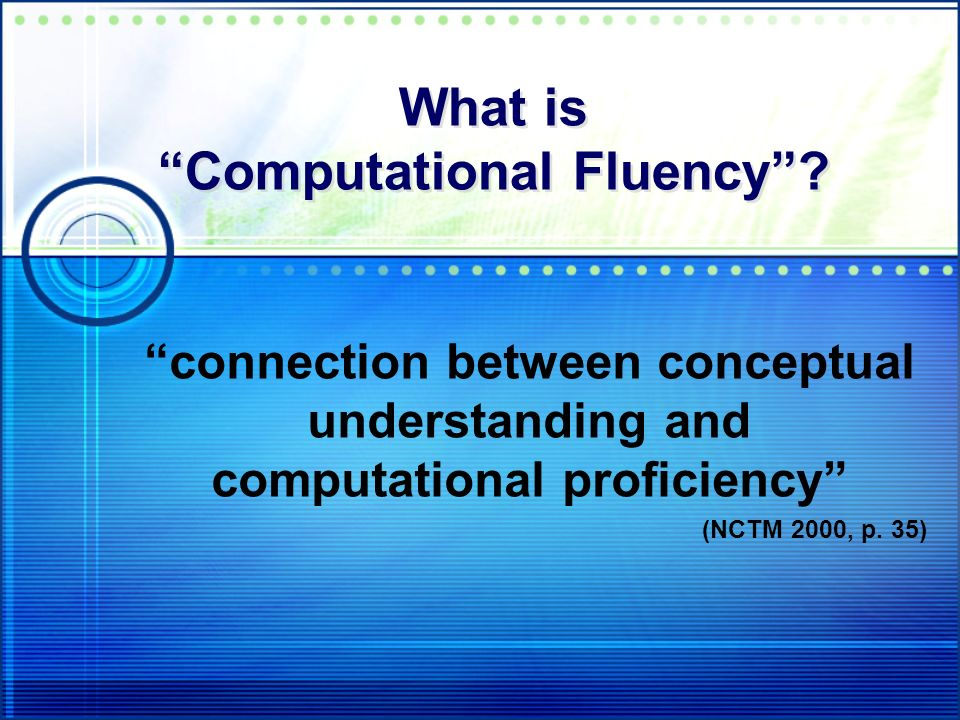 What is Computational Fluency? connection between conceptual understanding and computational proficiency (NCTM 2000, p. 35)