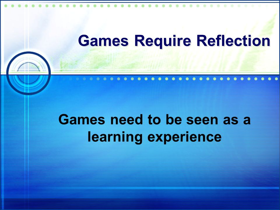 Games Require Reflection Games need to be seen as a learning experience