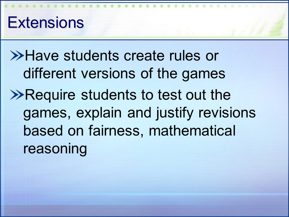 Extensions Have students create rules or different versions of the games Require students to test out the games, explain and justify revisions based o
