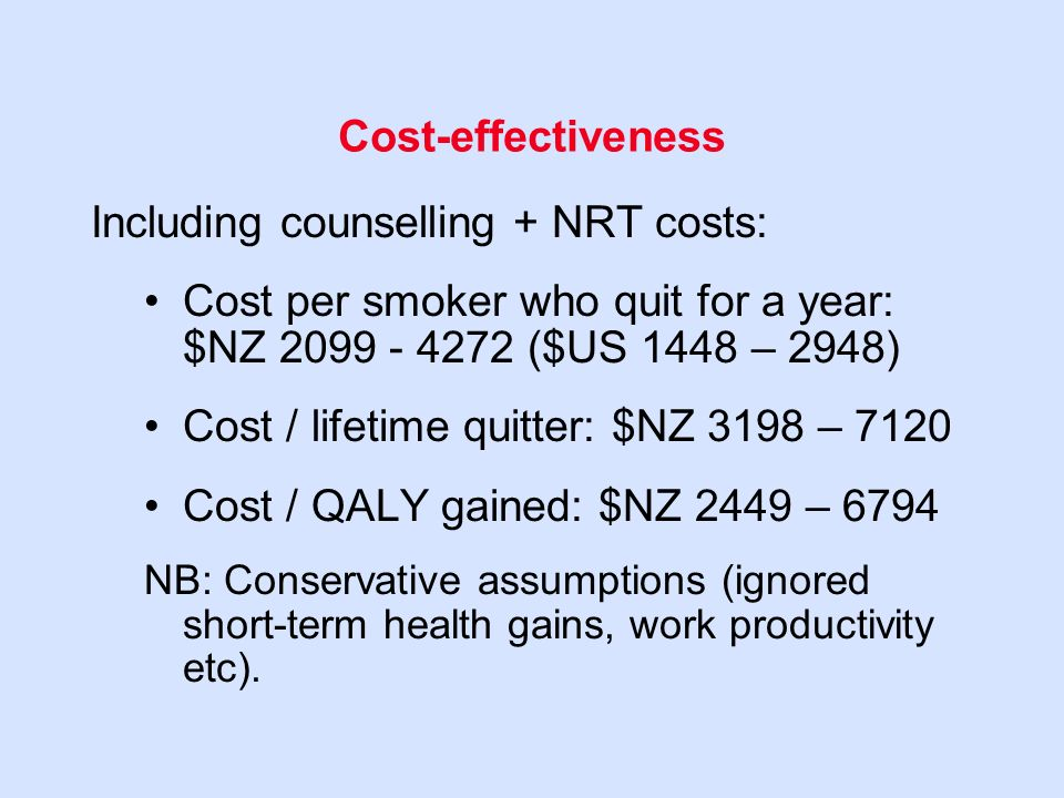 Cost-effectiveness Including counselling + NRT costs: Cost per smoker who quit for a year: $NZ ($US 1448 – 2948) Cost / lifetime quitter: $NZ 3198 – 7120 Cost / QALY gained: $NZ 2449 – 6794 NB: Conservative assumptions (ignored short-term health gains, work productivity etc).
