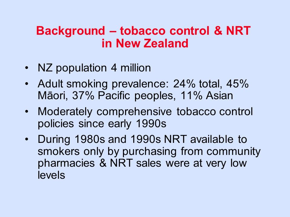 Background – tobacco control & NRT in New Zealand NZ population 4 million Adult smoking prevalence: 24% total, 45% Māori, 37% Pacific peoples, 11% Asian Moderately comprehensive tobacco control policies since early 1990s During 1980s and 1990s NRT available to smokers only by purchasing from community pharmacies & NRT sales were at very low levels