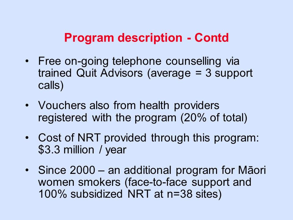 Program description - Contd Free on-going telephone counselling via trained Quit Advisors (average = 3 support calls) Vouchers also from health providers registered with the program (20% of total) Cost of NRT provided through this program: $3.3 million / year Since 2000 – an additional program for Māori women smokers (face-to-face support and 100% subsidized NRT at n=38 sites)