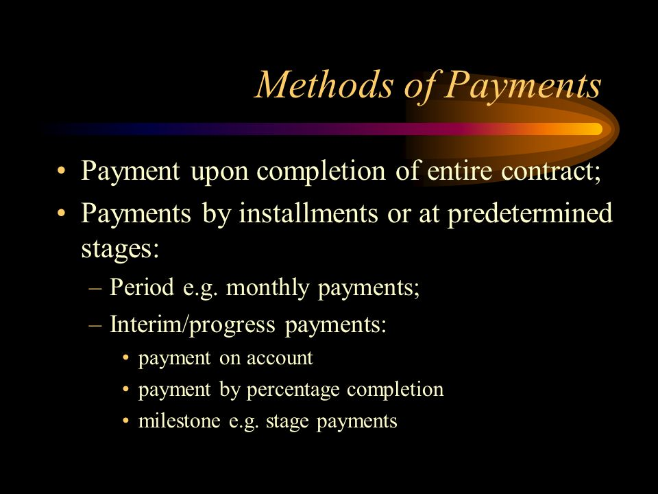 Methods of Payments Payment upon completion of entire contract; Payments by installments or at predetermined stages: –Period e.g. monthly payments; –I