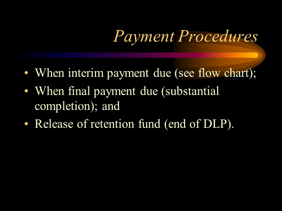 Payment Procedures When interim payment due (see flow chart); When final payment due (substantial completion); and Release of retention fund (end of D