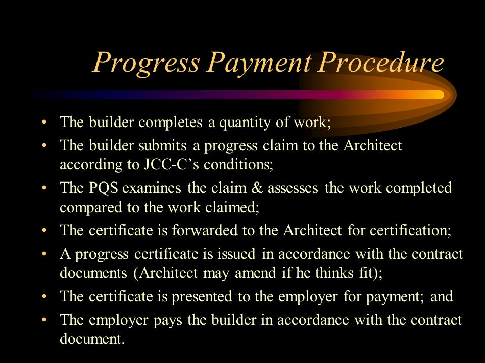 Progress Payment Procedure The builder completes a quantity of work; The builder submits a progress claim to the Architect according to JCC-Cs conditi