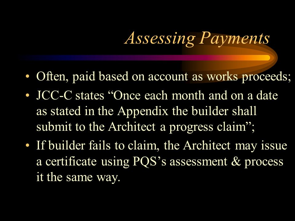 Assessing Payments Often, paid based on account as works proceeds; JCC-C states Once each month and on a date as stated in the Appendix the builder sh