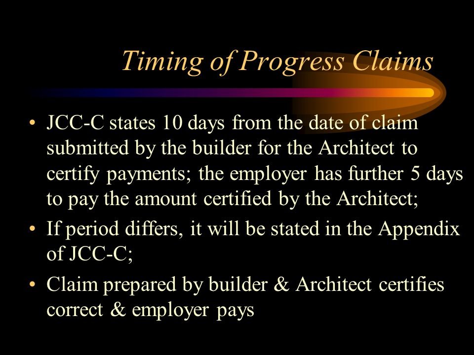 Timing of Progress Claims JCC-C states 10 days from the date of claim submitted by the builder for the Architect to certify payments; the employer has