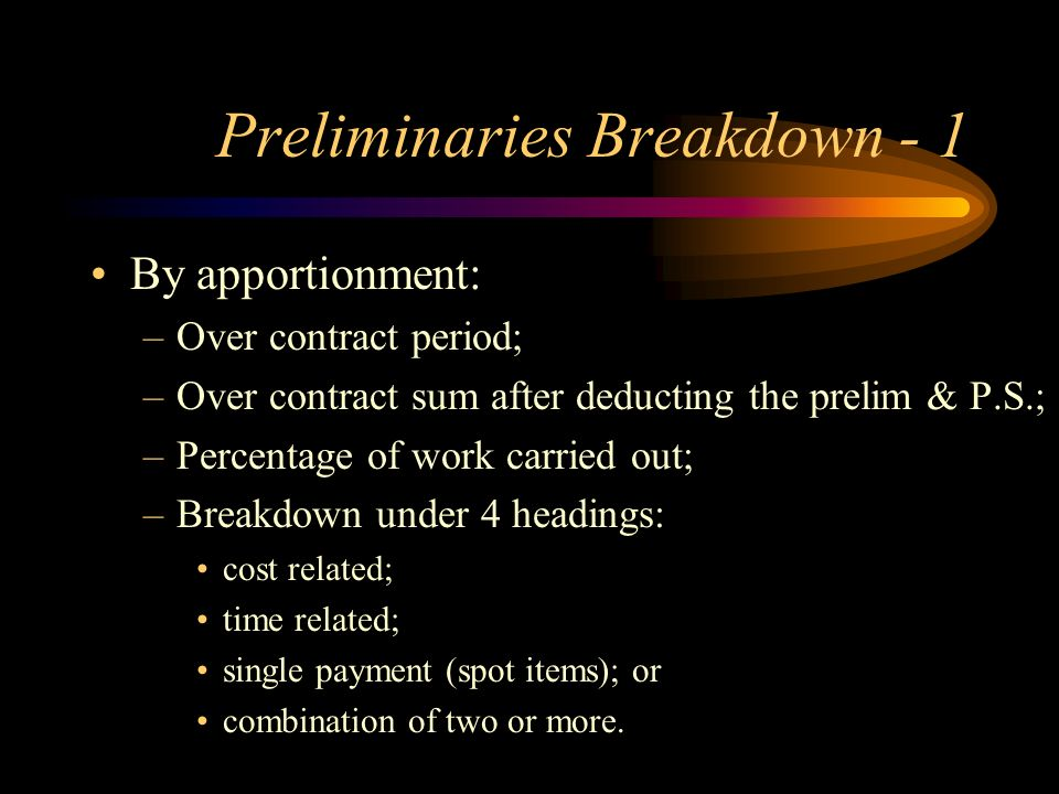 Preliminaries Breakdown - 1 By apportionment: –Over contract period; –Over contract sum after deducting the prelim & P.S.; –Percentage of work carried