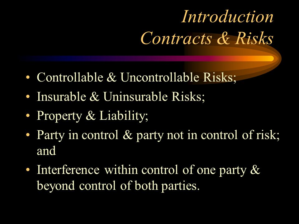 Introduction Contracts & Risks Controllable & Uncontrollable Risks; Insurable & Uninsurable Risks; Property & Liability; Party in control & party not