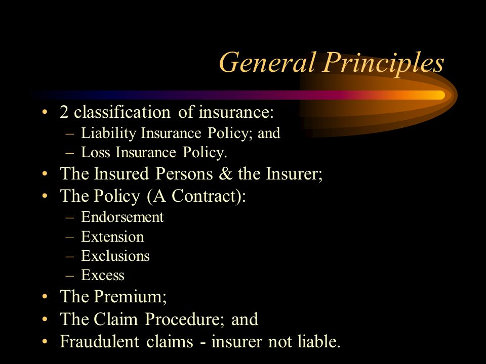 General Principles 2 classification of insurance: –Liability Insurance Policy; and –Loss Insurance Policy. The Insured Persons & the Insurer; The Poli