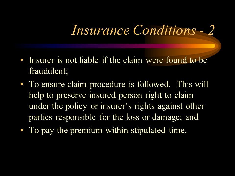 Insurance Conditions - 2 Insurer is not liable if the claim were found to be fraudulent; To ensure claim procedure is followed. This will help to pres