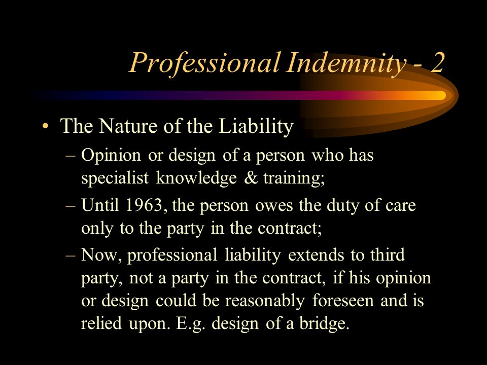 Professional Indemnity - 2 The Nature of the Liability –Opinion or design of a person who has specialist knowledge & training; –Until 1963, the person