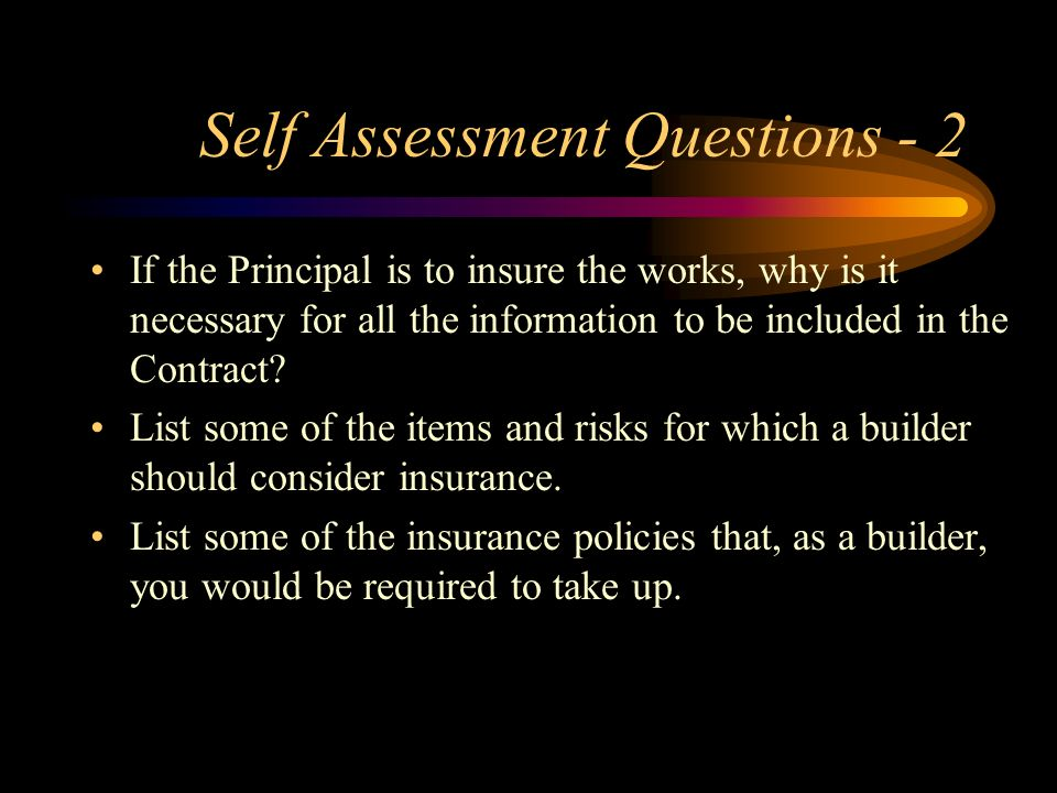 Self Assessment Questions - 2 If the Principal is to insure the works, why is it necessary for all the information to be included in the Contract? Lis