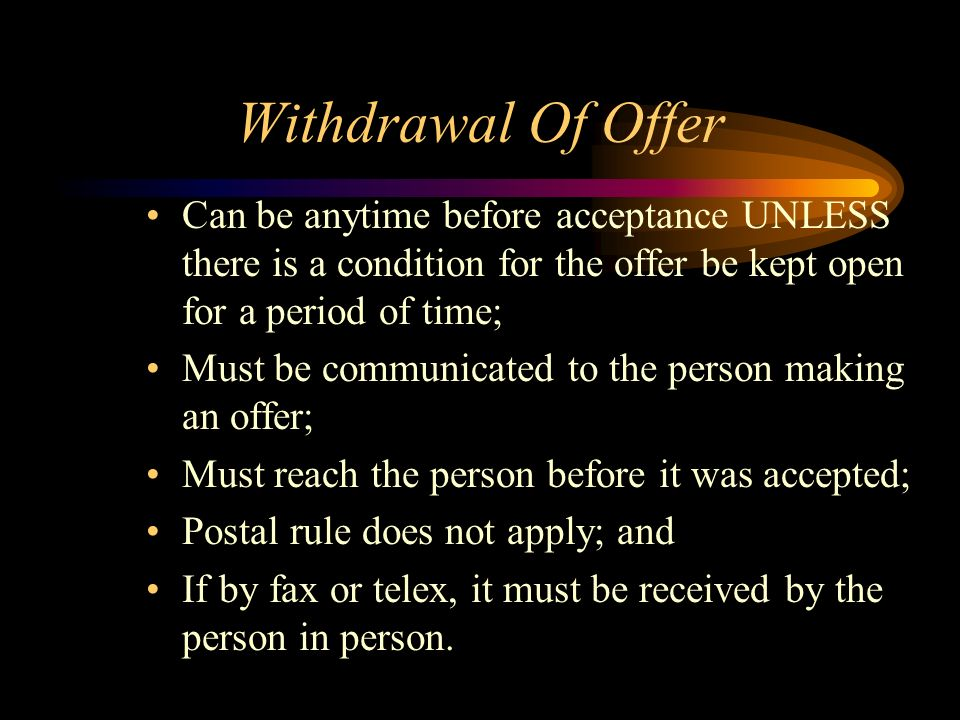 Withdrawal Of Offer Can be anytime before acceptance UNLESS there is a condition for the offer be kept open for a period of time; Must be communicated