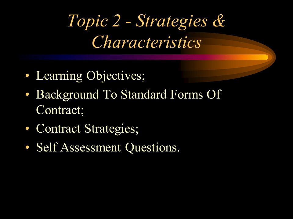 Topic 2 - Strategies & Characteristics Learning Objectives; Background To Standard Forms Of Contract; Contract Strategies; Self Assessment Questions.