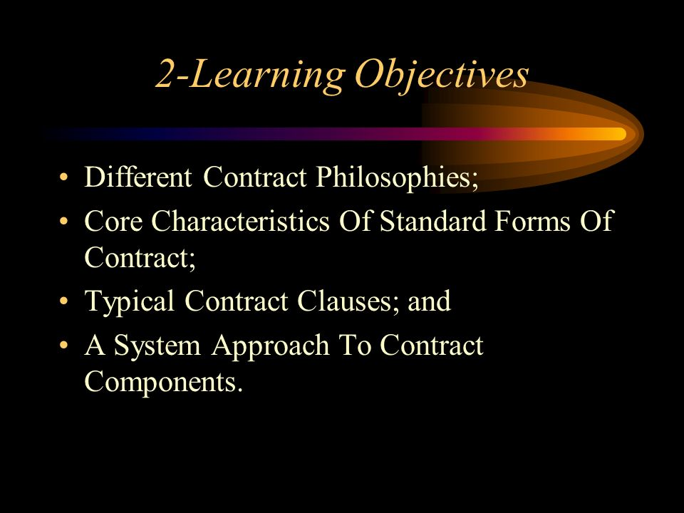 2-Learning Objectives Different Contract Philosophies; Core Characteristics Of Standard Forms Of Contract; Typical Contract Clauses; and A System Appr