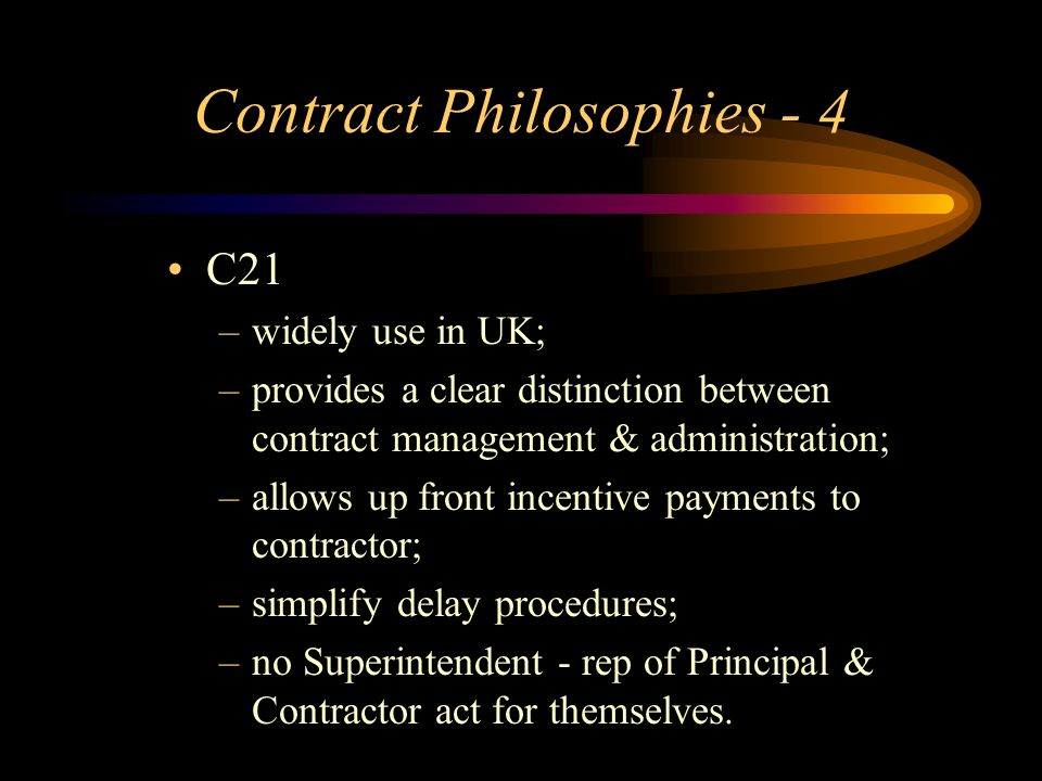 Contract Philosophies - 4 C21 –widely use in UK; –provides a clear distinction between contract management & administration; –allows up front incentiv