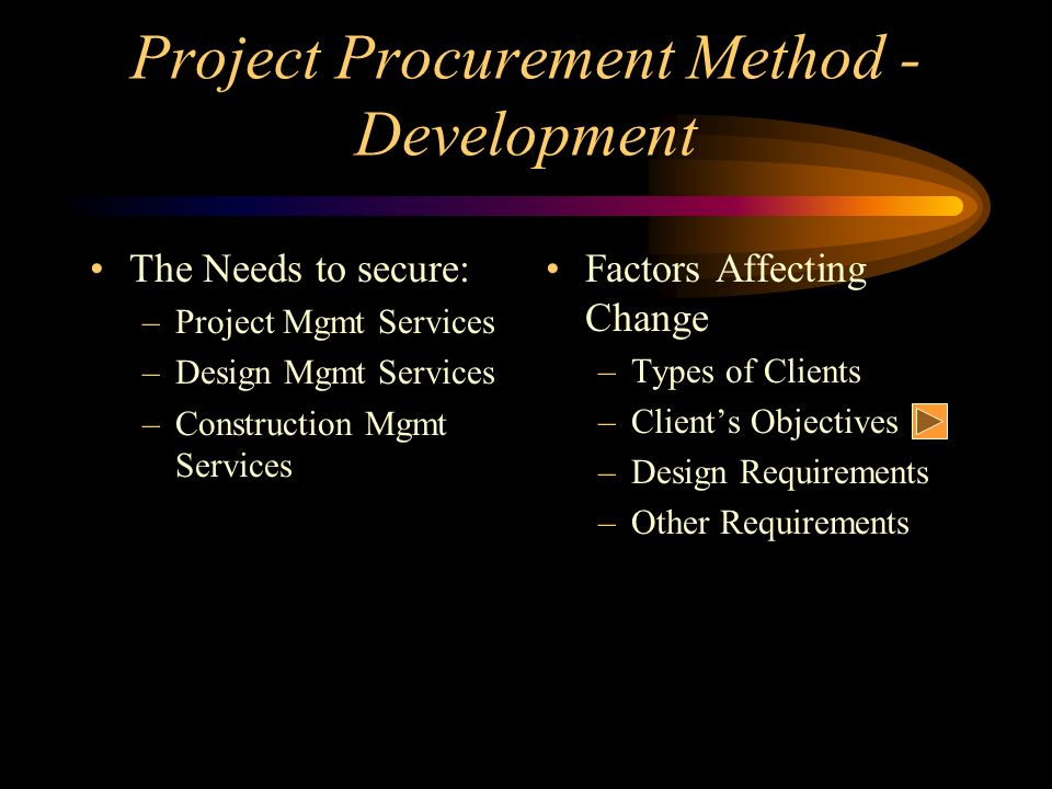 Project Procurement Method - Development The Needs to secure: –Project Mgmt Services –Design Mgmt Services –Construction Mgmt Services Factors Affecti