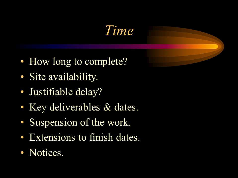 Time How long to complete? Site availability. Justifiable delay? Key deliverables & dates. Suspension of the work. Extensions to finish dates. Notices