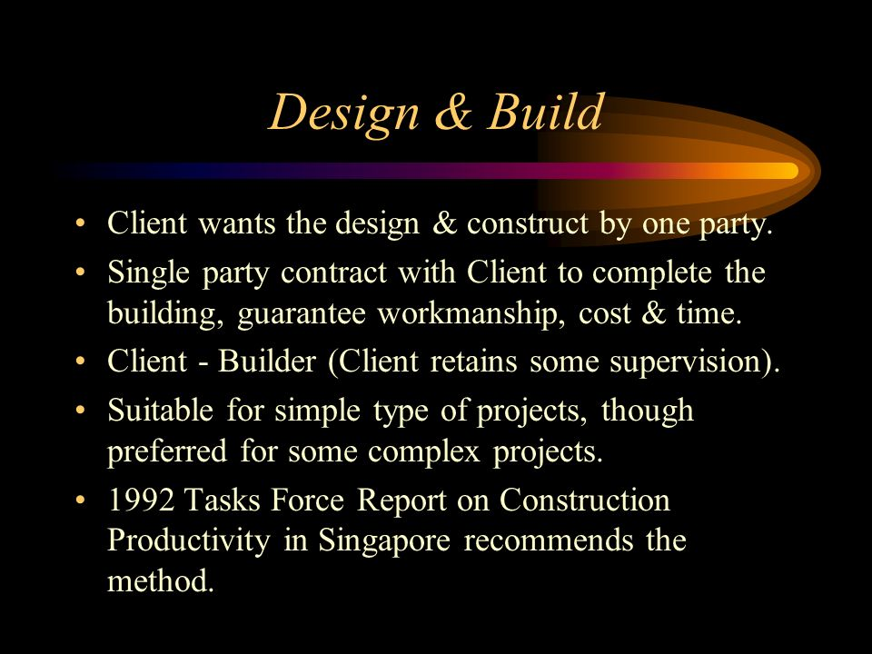 Design & Build Client wants the design & construct by one party. Single party contract with Client to complete the building, guarantee workmanship, co
