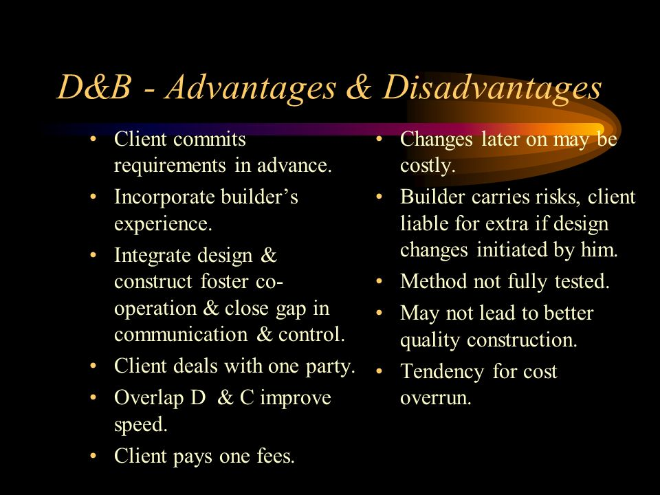 D&B - Advantages & Disadvantages Client commits requirements in advance. Incorporate builders experience. Integrate design & construct foster co- oper