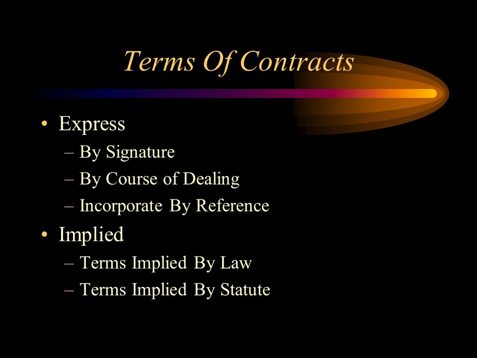 Terms Of Contracts Express –By Signature –By Course of Dealing –Incorporate By Reference Implied –Terms Implied By Law –Terms Implied By Statute
