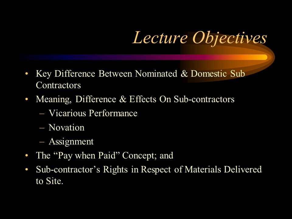 Lecture Objectives Key Difference Between Nominated & Domestic Sub Contractors Meaning, Difference & Effects On Sub-contractors –Vicarious Performance
