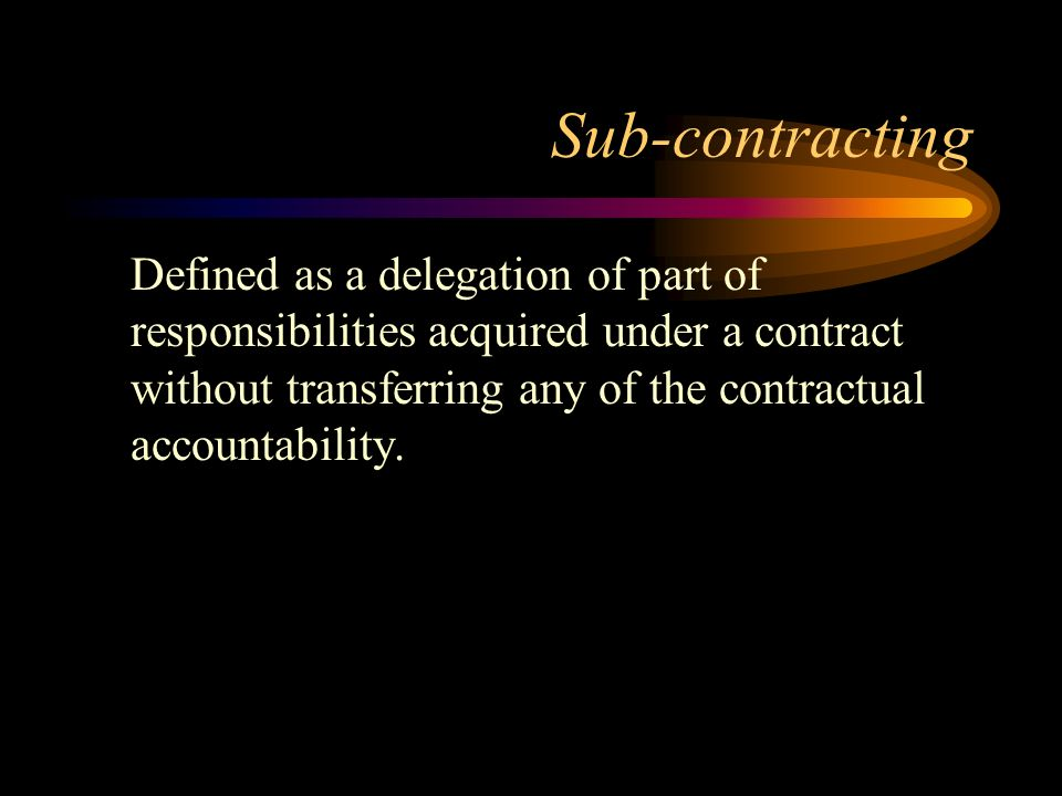 Sub-contracting Defined as a delegation of part of responsibilities acquired under a contract without transferring any of the contractual accountabili