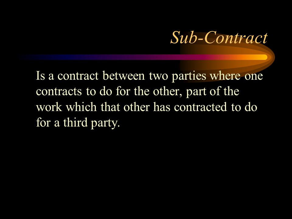 Sub-Contract Is a contract between two parties where one contracts to do for the other, part of the work which that other has contracted to do for a t