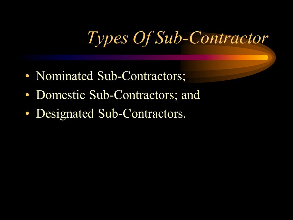 Types Of Sub-Contractor Nominated Sub-Contractors; Domestic Sub-Contractors; and Designated Sub-Contractors.