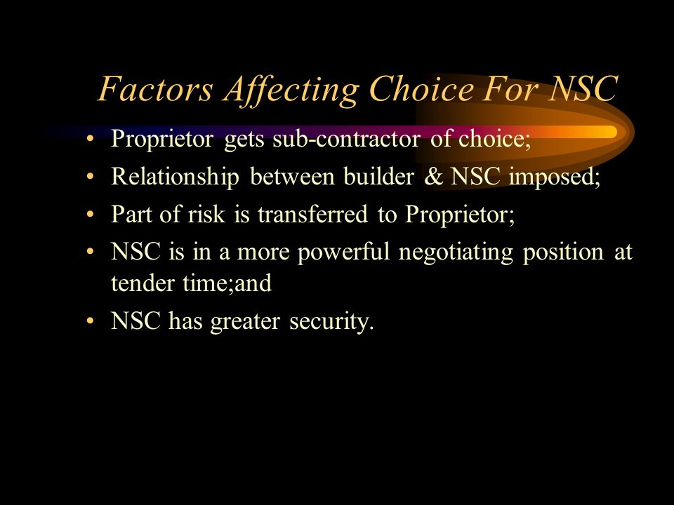 Factors Affecting Choice For NSC Proprietor gets sub-contractor of choice; Relationship between builder & NSC imposed; Part of risk is transferred to