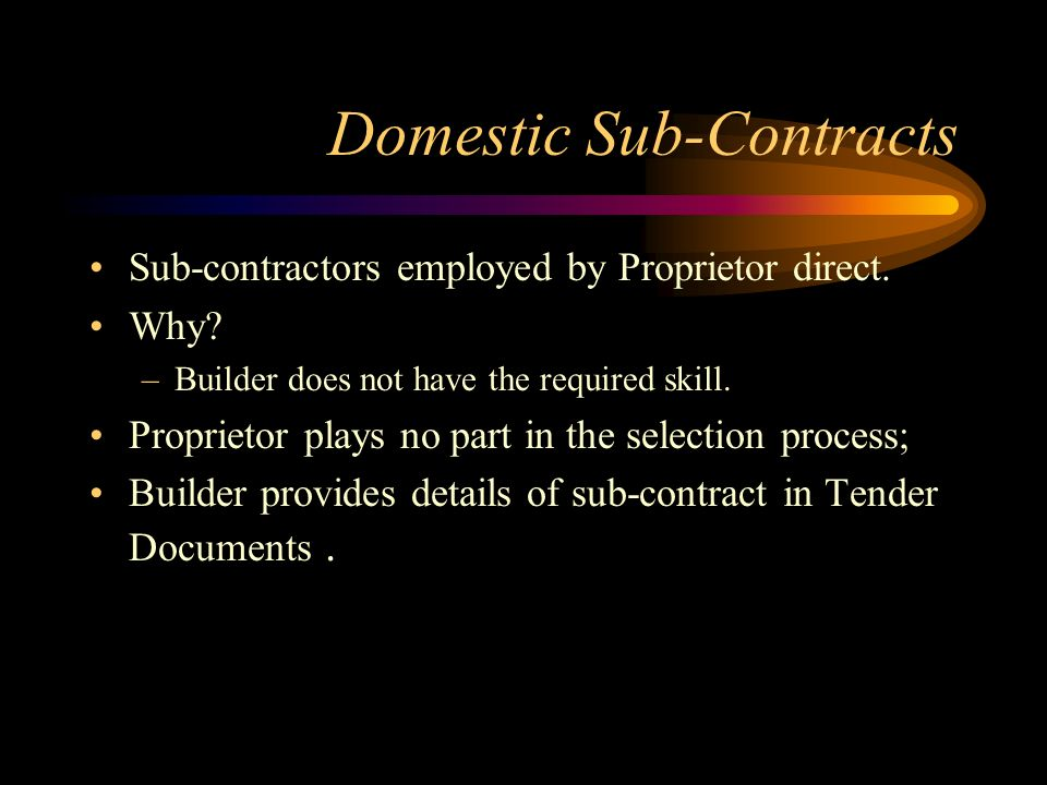 Domestic Sub-Contracts Sub-contractors employed by Proprietor direct. Why? –Builder does not have the required skill. Proprietor plays no part in the