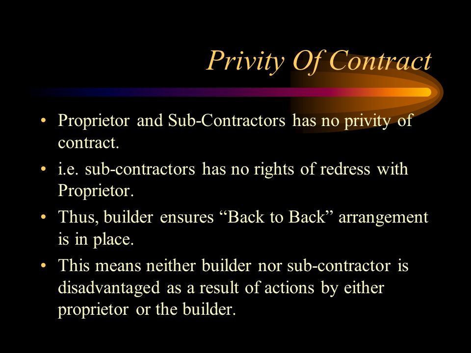 Privity Of Contract Proprietor and Sub-Contractors has no privity of contract. i.e. sub-contractors has no rights of redress with Proprietor. Thus, bu
