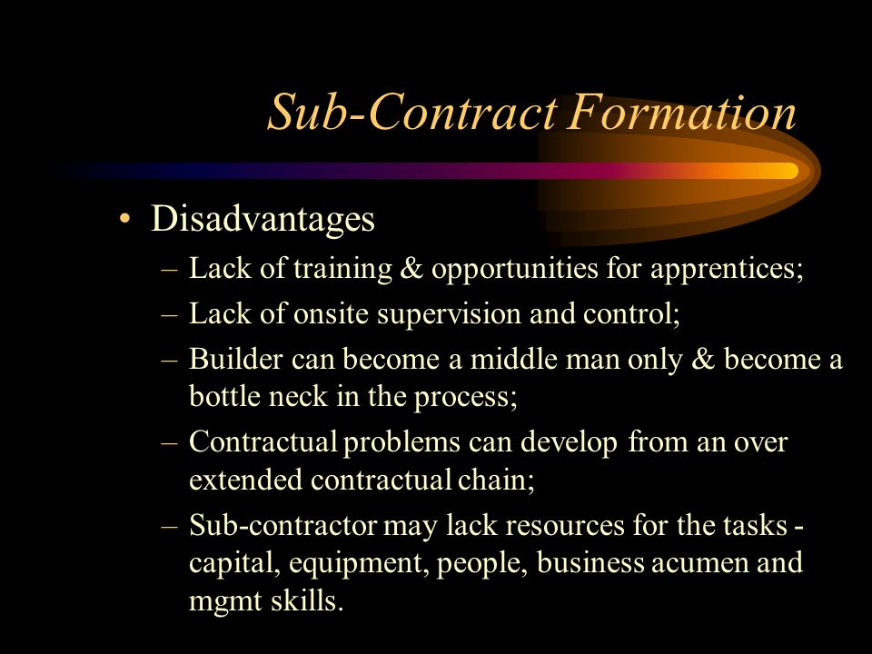 Sub-Contract Formation Disadvantages –Lack of training & opportunities for apprentices; –Lack of onsite supervision and control; –Builder can become a