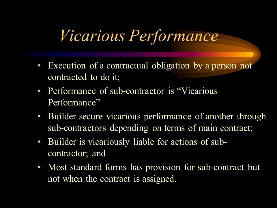 Vicarious Performance Execution of a contractual obligation by a person not contracted to do it; Performance of sub-contractor is Vicarious Performanc