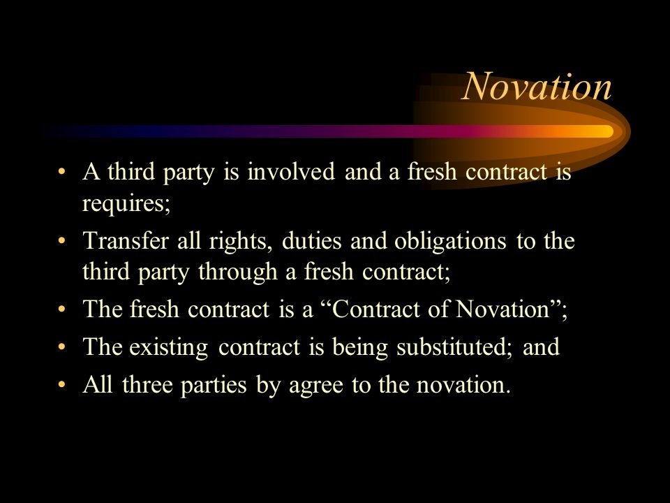 Novation A third party is involved and a fresh contract is requires; Transfer all rights, duties and obligations to the third party through a fresh co