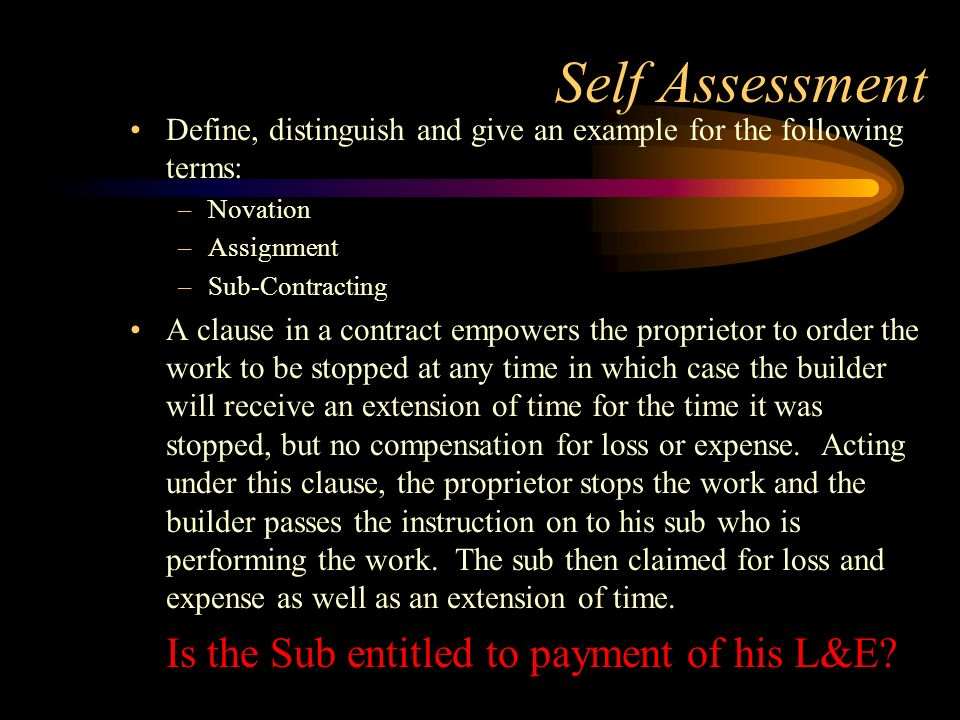 Self Assessment Define, distinguish and give an example for the following terms: –Novation –Assignment –Sub-Contracting A clause in a contract empower