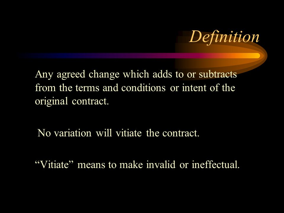 Definition Any agreed change which adds to or subtracts from the terms and conditions or intent of the original contract. No variation will vitiate th
