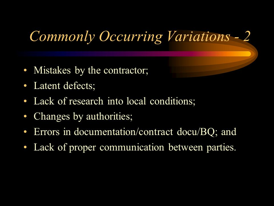Commonly Occurring Variations - 2 Mistakes by the contractor; Latent defects; Lack of research into local conditions; Changes by authorities; Errors i