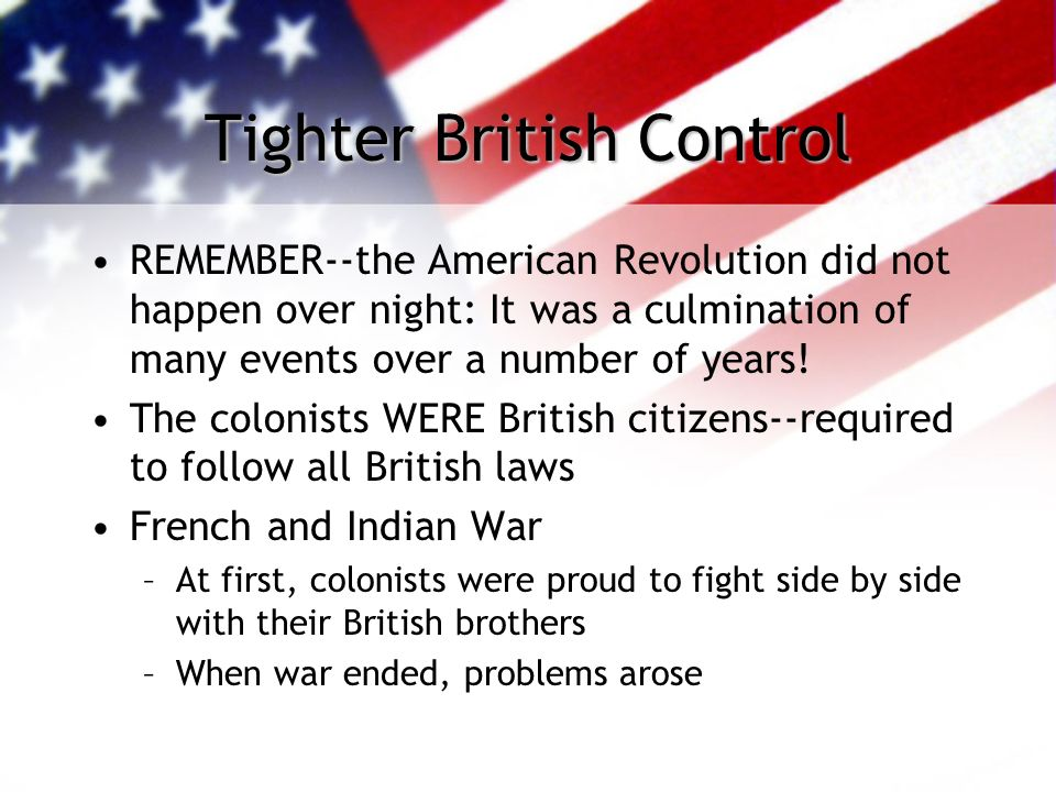 Tighter British Control REMEMBER--the American Revolution did not happen over night: It was a culmination of many events over a number of years.