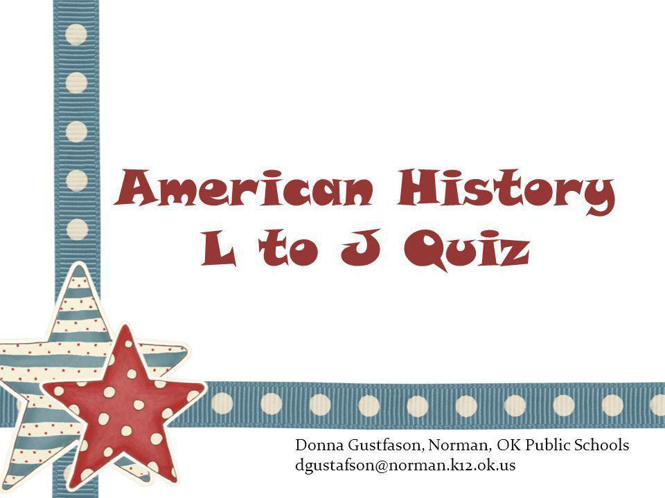 American History L to J Quiz Donna Gustfason, Norman, OK Public Schools dgustafson@norman.k12.ok.us