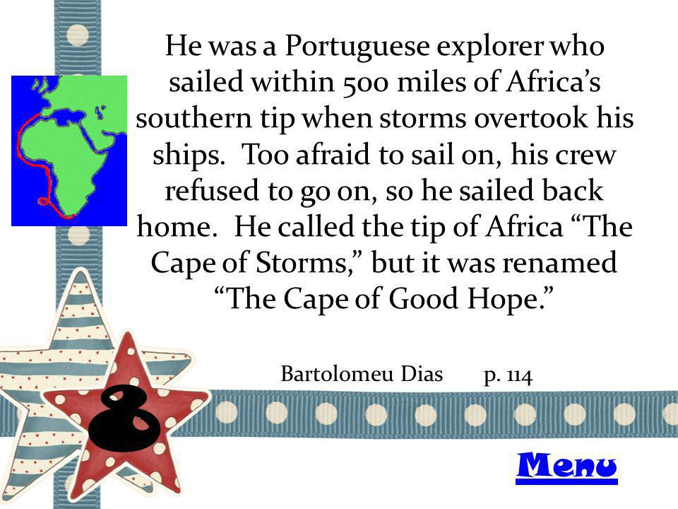 He was a Portuguese explorer who sailed within 500 miles of Africas southern tip when storms overtook his ships. Too afraid to sail on, his crew refus