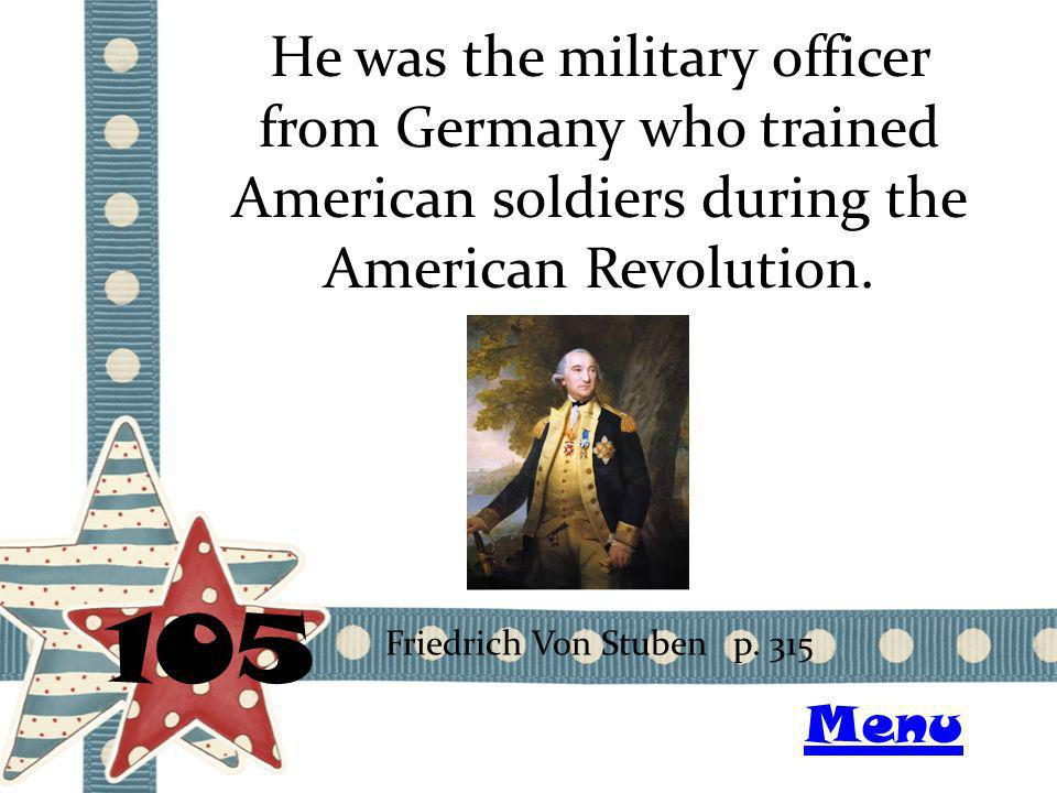 He was the military officer from Germany who trained American soldiers during the American Revolution. 105 Friedrich Von Stuben p. 315 Menu