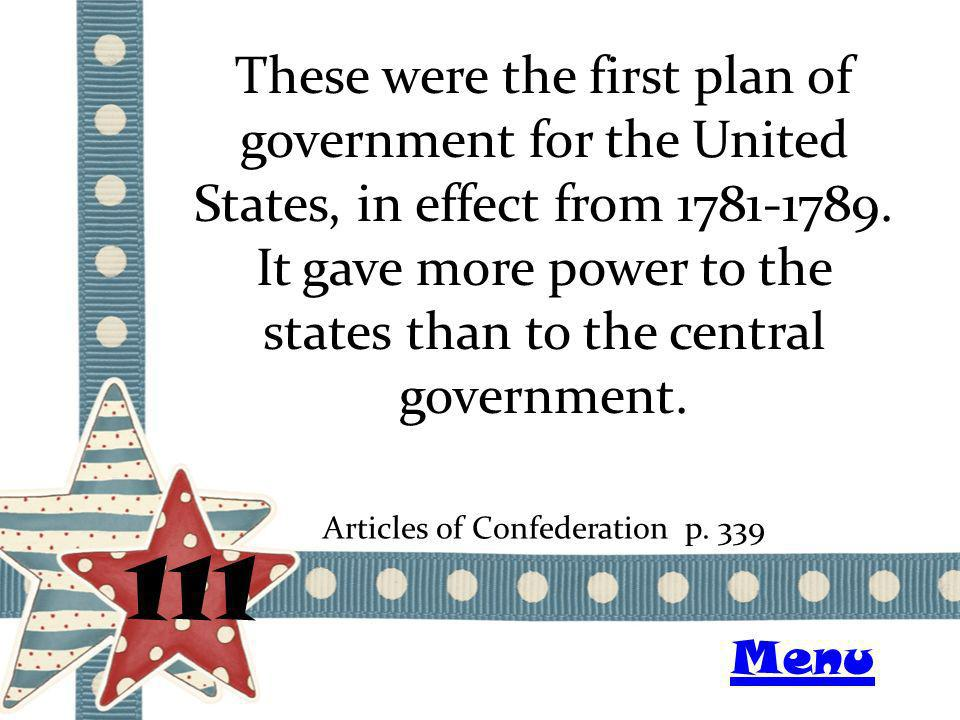 These were the first plan of government for the United States, in effect from 1781-1789. It gave more power to the states than to the central governme