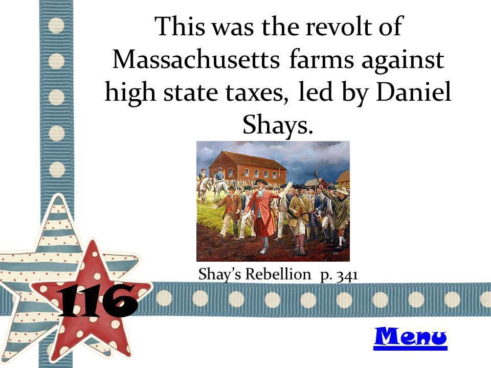 This was the revolt of Massachusetts farms against high state taxes, led by Daniel Shays. 116 Shays Rebellion p. 341 Menu