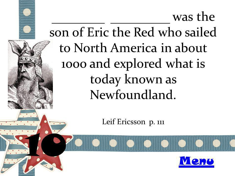 ________ _________ was the son of Eric the Red who sailed to North America in about 1000 and explored what is today known as Newfoundland. 10 Leif Eri