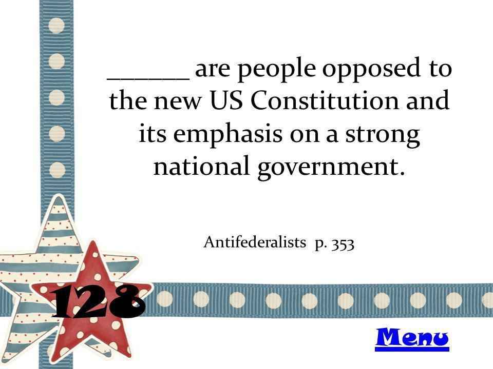 ______ are people opposed to the new US Constitution and its emphasis on a strong national government. 128 Antifederalists p. 353 Menu