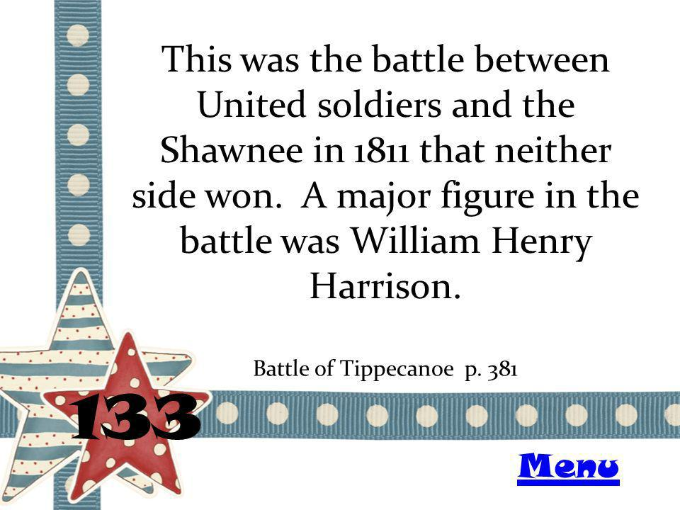 This was the battle between United soldiers and the Shawnee in 1811 that neither side won. A major figure in the battle was William Henry Harrison. 13