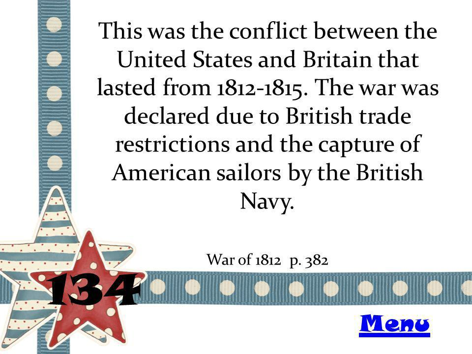 This was the conflict between the United States and Britain that lasted from 1812-1815. The war was declared due to British trade restrictions and the