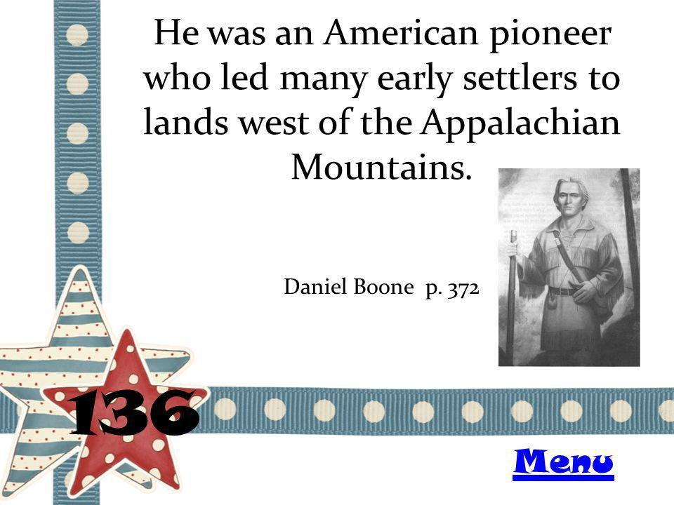 He was an American pioneer who led many early settlers to lands west of the Appalachian Mountains. 136 Daniel Boone p. 372 Menu